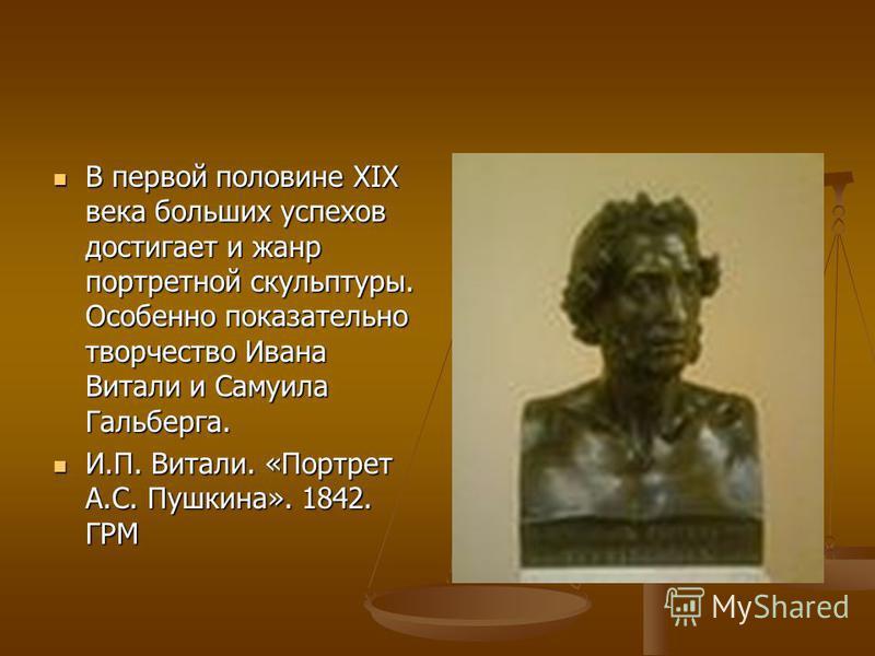 В первой половине XIX века больших успехов достигает и жанр портретной скульптуры. Особенно показательно творчество Ивана Витали и Самуила Гальберга. В первой половине XIX века больших успехов достигает и жанр портретной скульптуры. Особенно показате