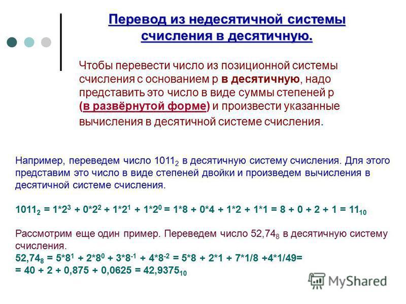 Например, переведем число 1011 2 в десятичную систему счисления. Для этого представим это число в виде степеней двойки и произведем вычисления в десятичной системе счисления. 1011 2 = 1*2 3 + 0*2 2 + 1*2 1 + 1*2 0 = 1*8 + 0*4 + 1*2 + 1*1 = 8 + 0 + 2