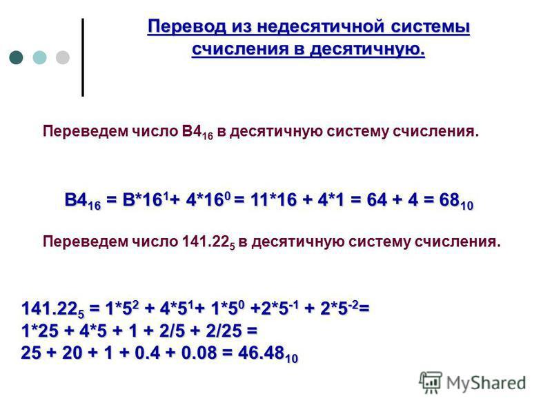 Переведем число В4 16 в десятичную систему счисления. В4 16 = В*16 1 + 4*16 0 = 11*16 + 4*1 = 64 + 4 = 68 10 Переведем число 141.22 5 в десятичную систему счисления. 141.22 5 = 1*5 2 + 4*5 1 + 1*5 0 +2*5 -1 + 2*5 -2 = 1*25 + 4*5 + 1 + 2/5 + 2/25 = 25