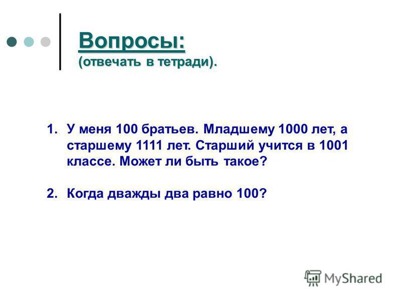 Вопросы: (отвечать в тетради). 1. У меня 100 братьев. Младшему 1000 лет, а старшему 1111 лет. Старший учится в 1001 классе. Может ли быть такое? 2. Когда дважды два равно 100?