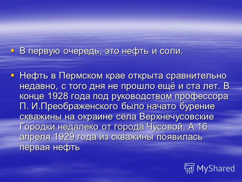 В первую очередь, это нефть и соли. В первую очередь, это нефть и соли. Нефть в Пермском крае открыта сравнительно недавно, с того дня не прошло ещё и ста лет. В конце 1928 года под руководством профессора П. И.Преображенского было начато бурение скв