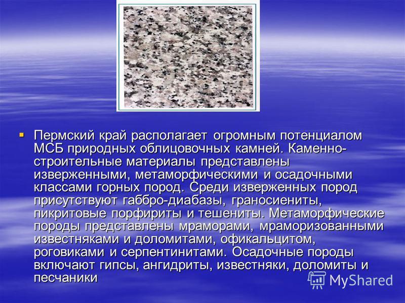 Пермский край располагает огромным потенциалом МСБ природных облицовочных камней. Каменно- строительные материалы представлены изверженными, метаморфическими и осадочными классами горных пород. Среди изверженных пород присутствуют габбро-диабазы, гра