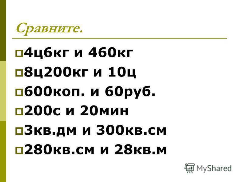Сравните. 4 ц 6 кг и 460 кг 8 ц 200 кг и 10 ц 600 коп. и 60 руб. 200 с и 20 мин 3 кв.дм и 300 кв.см 280 кв.см и 28 кв.м