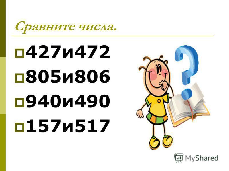 Сравните числа. 427 и 472 805 и 806 940 и 490 157 и 517