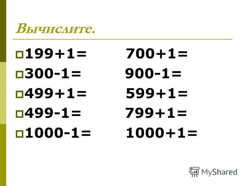 Вычислите. 199+1= 700+1= 300-1= 900-1= 499+1= 599+1= 499-1= 799+1= 1000-1= 1000+1=