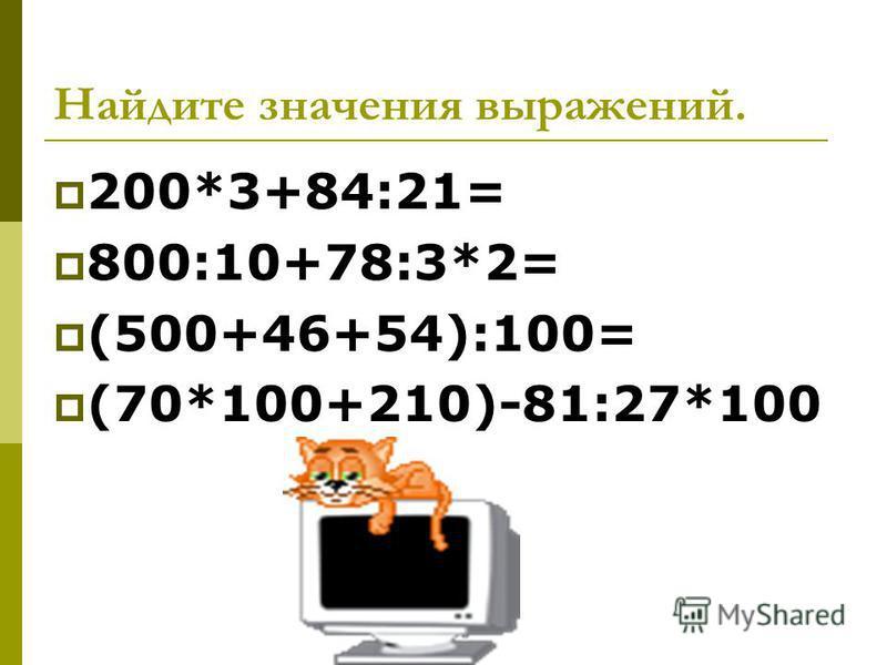 Найдите значения выражений. 200*3+84:21= 800:10+78:3*2= (500+46+54):100= (70*100+210)-81:27*100