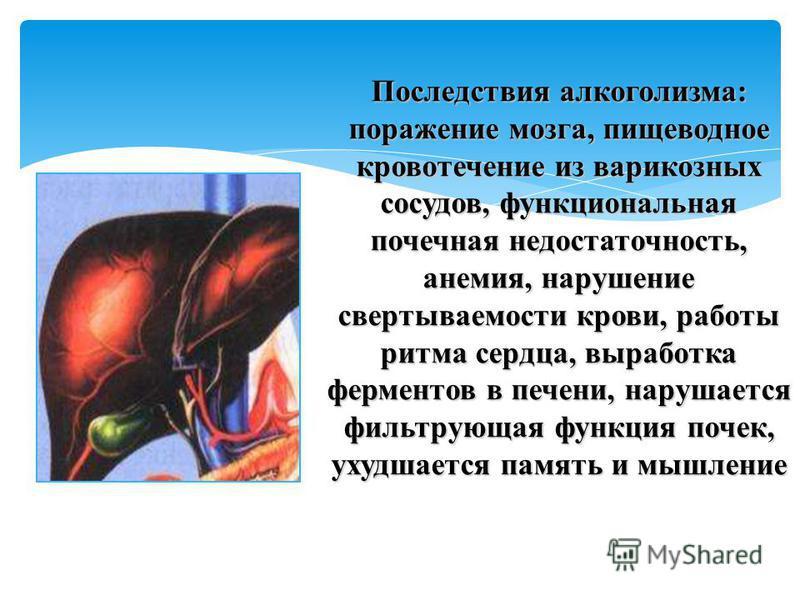Последствия алкоголизма: поражение мозга, пищеводное кровотечение из варикозных сосудов, функциональная почечная недостаточность, анемия, нарушение свертываемости крови, работы ритма сердца, выработка ферментов в печени, нарушается фильтрующая функци