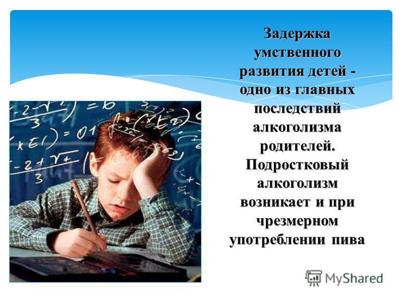 Задержка умственного развития детей - одно из главных последствий алкоголизма родителей. Подростковый алкоголизм возникает и при чрезмерном употреблении пива