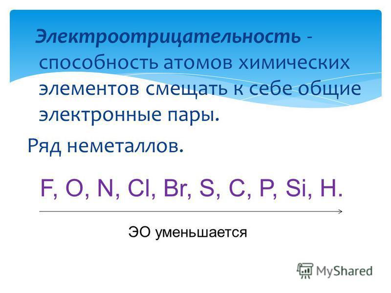 Электроотрицательность - способность атомов химических элементов смещать к себе общие электронные пары. Ряд неметаллов. F, O, N, Cl, Br, S, C, P, Si, H. ЭО уменьшается