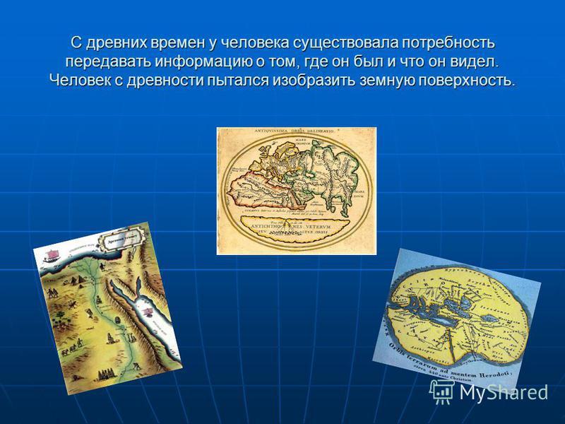 С древних времен у человека существовала потребность передавать информацию о том, где он был и что он видел. Человек с древности пытался изобразить земную поверхность.
