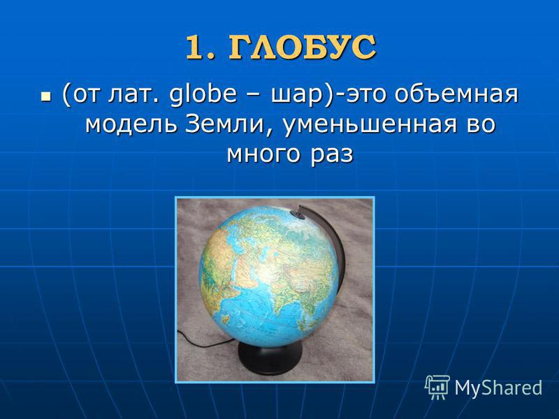 1. ГЛОБУС (от лат. globe – шар)-это объемная модель Земли, уменьшенная во много раз