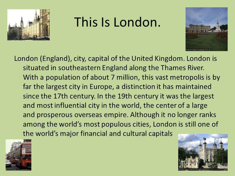 This Is London. London (England), city, capital of the United Kingdom. London is situated in southeastern England along the Thames River. With a population of about 7 million, this vast metropolis is by far the largest city in Europe, a distinction i