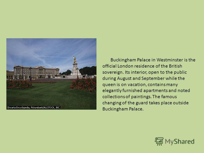 Buckingham Palace in Westminster is the official London residence of the British sovereign. Its interior, open to the public during August and September while the queen is on vacation, contains many elegantly furnished apartments and noted collection