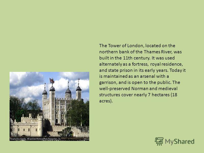 The Tower of London, located on the northern bank of the Thames River, was built in the 11th century. It was used alternately as a fortress, royal residence, and state prison in its early years. Today it is maintained as an arsenal with a garrison, a