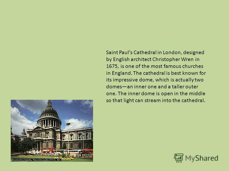 Saint Pauls Cathedral in London, designed by English architect Christopher Wren in 1675, is one of the most famous churches in England. The cathedral is best known for its impressive dome, which is actually two domesan inner one and a taller outer on
