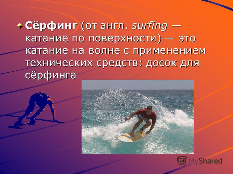 Сёрфинг (от англ. surfing катание по поверхности) это катание на волне с применением технических средств: досок для сёрфинга