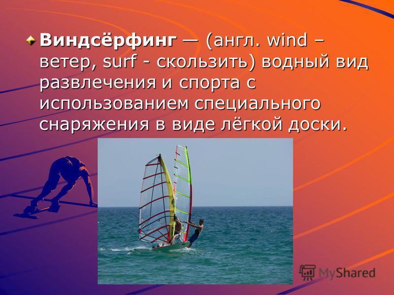 Виндсёрфинг (англ. wind – ветер, surf - скользить) водный вид развлечения и спорта с использованием специального снаряжения в виде лёгкой доски.