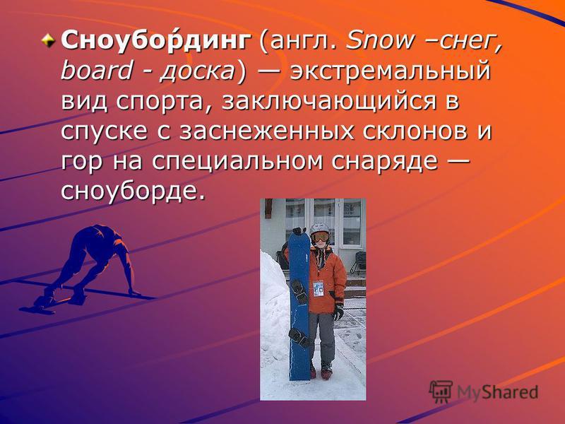 Сноубо́рдинг (англ. Snow –снег, board - доска) экстремальный вид спорта, заключающийся в спуске с заснеженных склонов и гор на специальном снаряде сноуборде.