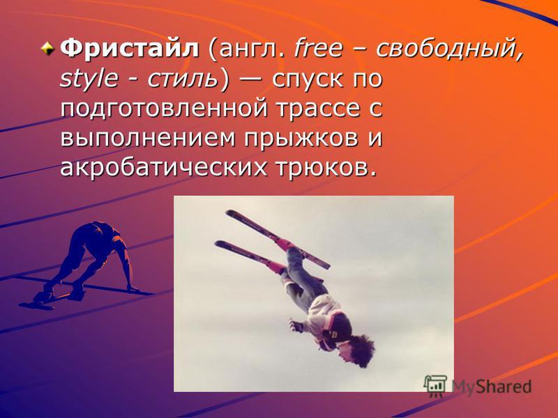Фристайл (англ. free – свободный, style - стиль) спуск по подготовленной трассе с выполнением прыжков и акробатических трюков.