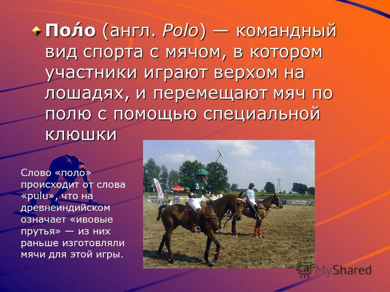 По́ло (англ. Polo) командный вид спорта с мячом, в котором участники играют верхом на лошадях, и перемещают мяч по полю с помощью специальной клюшки Слово «поло» происходит от слова «pulu», что на древнеиндийском означает «ивовые прутья» из них раньш