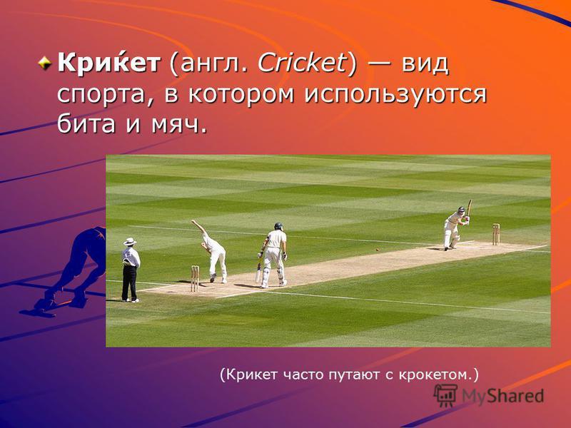 Кри́кет (англ. Cricket) вид спорта, в котором используются бита и мяч. (Крикет часто путают с крокетом.)