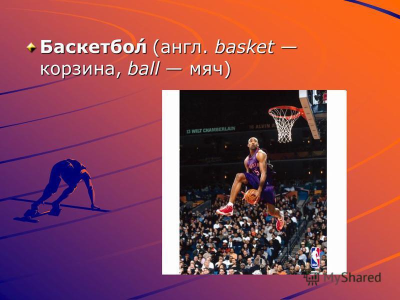 Баскетбо́л (англ. basket корзина, ball мяч) Баскетбо́л (англ. basket корзина, ball мяч)