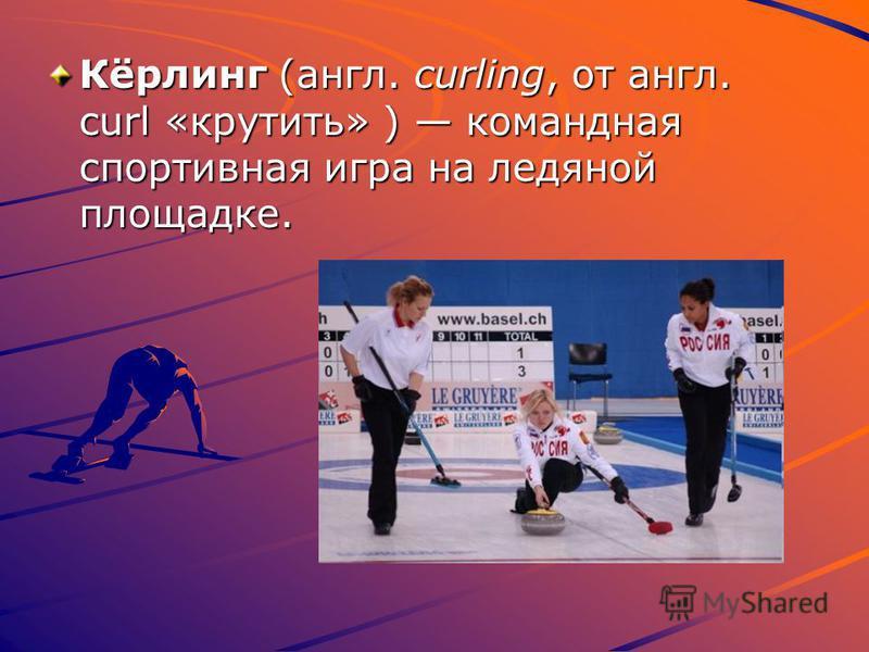 Кёрлинг (англ. curling, от англ. curl «крутить» ) командная спортивная игра на ледяной площадке.