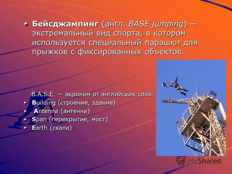 Бейсджампинг (англ. BASE jumping) экстремальный вид спорта, в котором используется специальный парашют для прыжков с фиксированных объектов. B.A.S.E. акроним от английских слов: B.A.S.E. акроним от английских слов: Building (строение, здание) Antenna