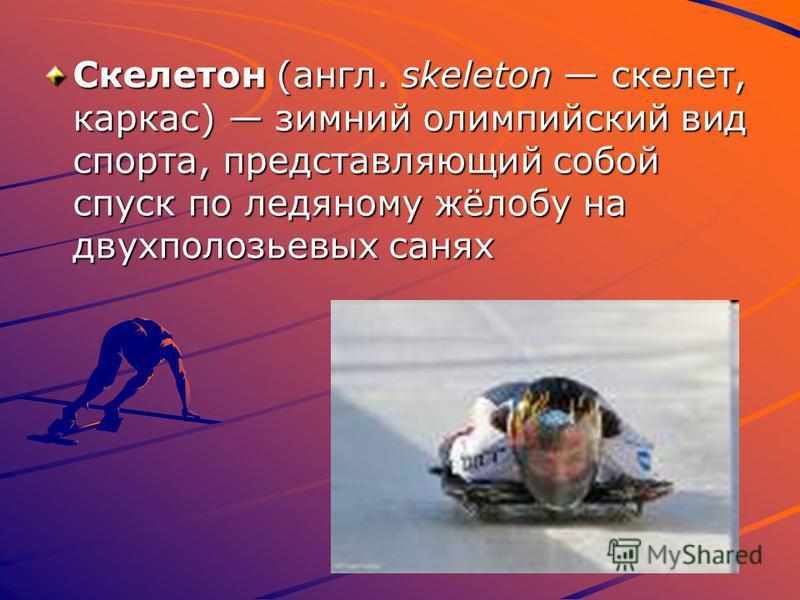 Скелетон (англ. skeleton скелет, каркас) зимний олимпийский вид спорта, представляющий собой спуск по ледяному жёлобу на двухполозьевых санях