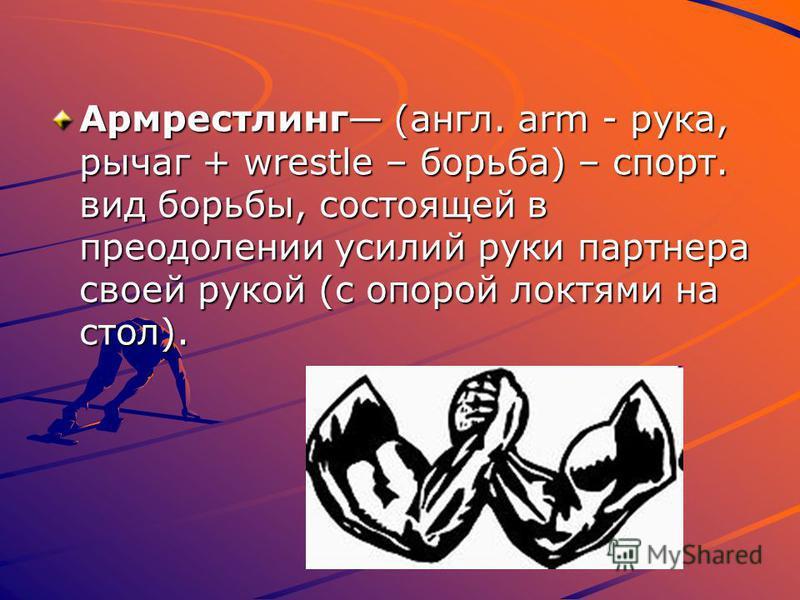 Армрестлинг (англ. arm - рука, рычаг + wrestle – борьба) – спорт. вид борьбы, состоящей в преодолении усилий руки партнера своей рукой (с опорой локтями на стол).