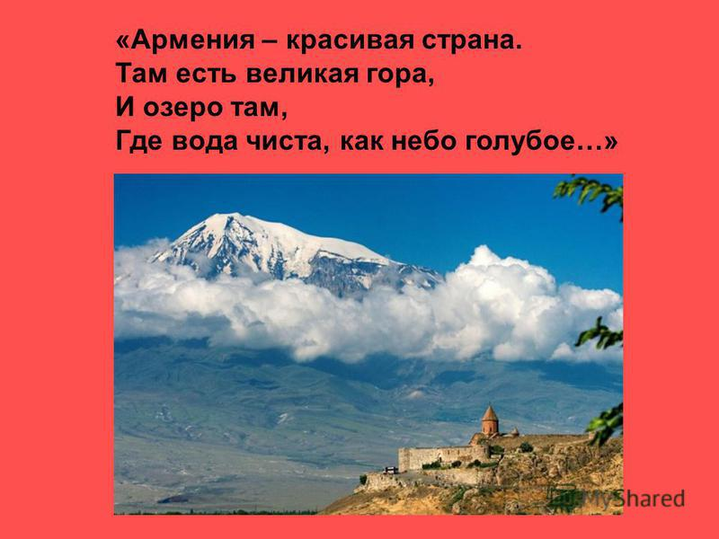«Армения – красивая страна. Там есть великая гора, И озеро там, Где вода чиста, как небо голубое…»