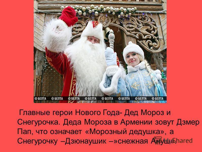 Главные герои Нового Года- Дед Мороз и Снегурочка. Деда Мороза в Армении зовут Дзмер Пап, что означает «Морозный дедушка», а Снегурочку –Дзюнаушик –»снежная Ануш».