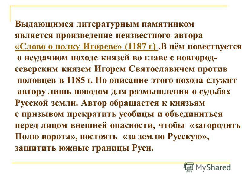 Выдающимся литературным памятником является произведение неизвестного автора «Слово о полку Игореве» (1187 г) «Слово о полку Игореве» (1187 г).В нём повествуется о неудачном походе князей во главе с новгород- северским князем Игорем Святославичем про