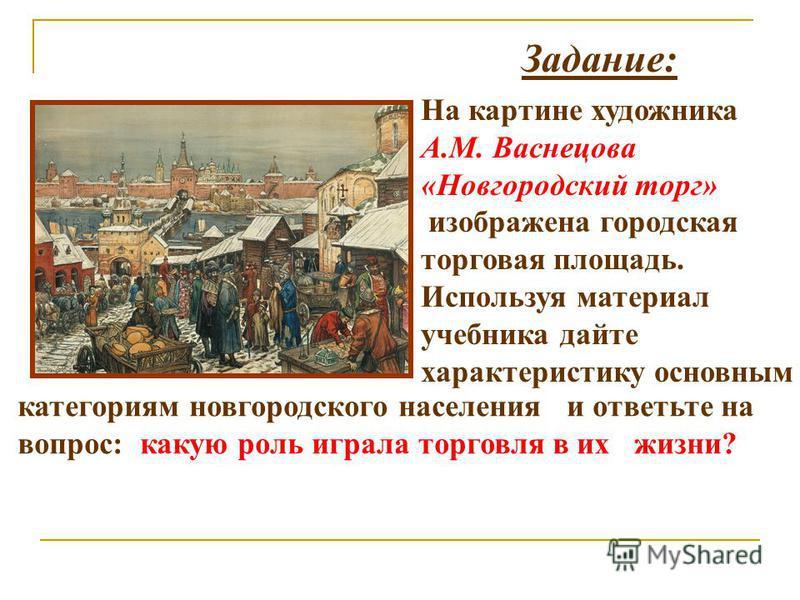 Задание: На картине художника А.М. Васнецова «Новгородский торг» изображена городская торговая площадь. Используя материал учебника дайте характеристику основным категориям новгородского населения и ответьте на вопрос: какую роль играла торговля в их