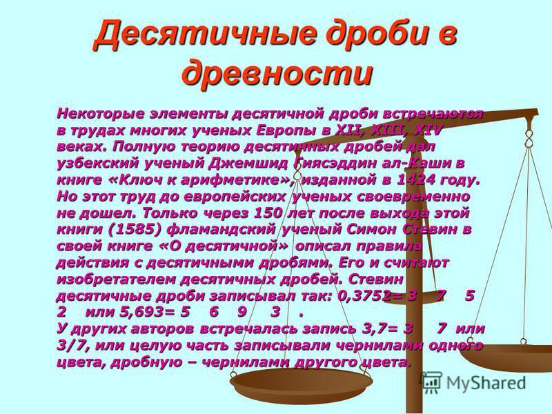 Десятичные дроби в древности Некоторые элементы десятичной дроби встречаются в трудах многих ученых Европы в XII, XIII, XIV веках. Полную теорию десятичных дробей дал узбекский ученый Джемшид Гиясэддин ал-Каши в книге «Ключ к арифметике», изданной в