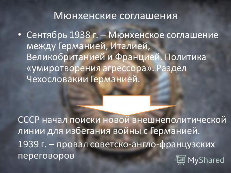Мюнхенские соглашения Сентябрь 1938 г. – Мюнхенское соглашение между Германией, Италией, Великобританией и Францией. Политика «умиротворения агрессора». Раздел Чехословакии Германией. СССР начал поиски новой внешнеполитической линии для избегания вой