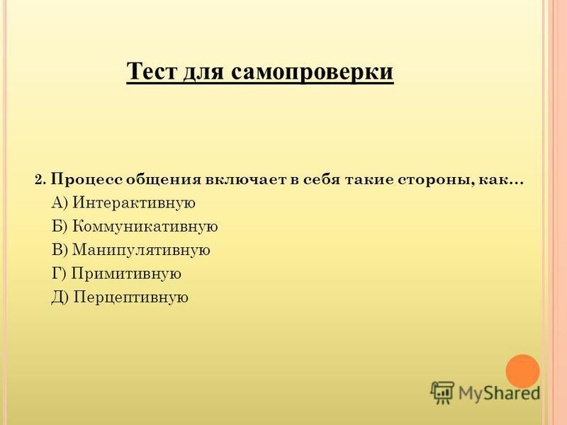 Тест для самопроверки 2. Процесс общения включает в себя такие стороны, как… А) Интерактивную Б) Коммуникативную В) Манипулятивную Г) Примитивную Д) Перцептивную