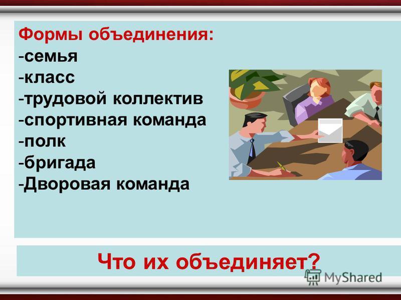Формы объединения: -семья -класс -трудовой коллектив -спортивная команда -полк -бригада -Дворовая команда Что их объединяет?