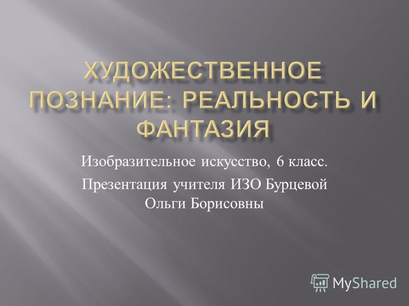 Изобразительное искусство, 6 класс. Презентация учителя ИЗО Бурцевой Ольги Борисовны