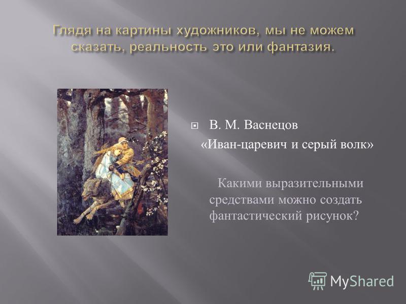 В. М. Васнецов « Иван - царевич и серый волк » Какими выразительными средствами можно создать фантастический рисунок ?