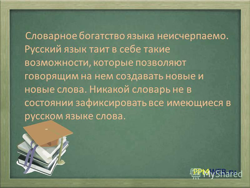 Словарное богатство языка неисчерпаемо. Русский язык таит в себе такие возможности, которые позволяют говорящим на нем создавать новые и новые слова. Никакой словарь не в состоянии зафиксировать все имеющиеся в русском языке слова.
