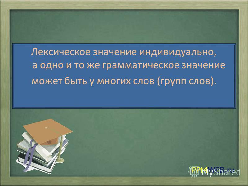 Лексическое значение индивидуально, а одно и то же грамматическое значение можжет быть у многих слов (групп слов).