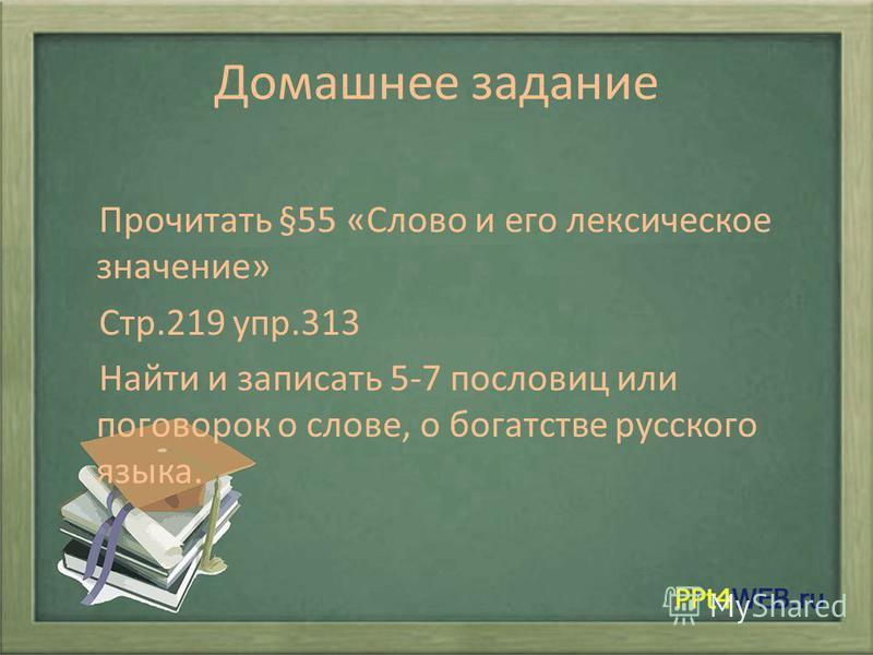 Домашнее задание Прочитать §55 «Слово и его лексическое значение» Стр.219 упр.313 Найти и записать 5-7 пословиц или поговорок о слове, о богатстве русского языка.