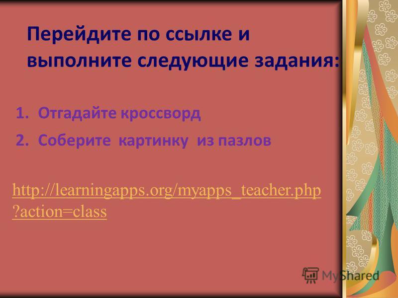 http://learningapps.org/myapps_teacher.php ?action=class 1. Отгадайте кроссворд 2. Соберите картинку из пазлов Перейдите по ссылке и выполните следующие задания: