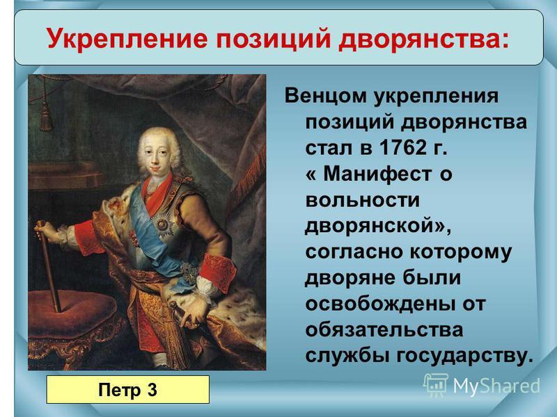 Венцом укрепления позиций дворянства стал в 1762 г. « Манифест о вольности дворянской», согласно которому дворяне были освобождены от обязательства службы государству. Укрепление позиций дворянства: Петр 3