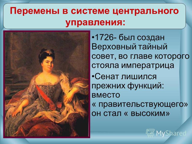 1726- был создан Верховный тайный совет, во главе которого стояла императрица Сенат лишился прежних функций: вместо « правительствующего» он стал « высоким» Перемены в системе центрального управления: