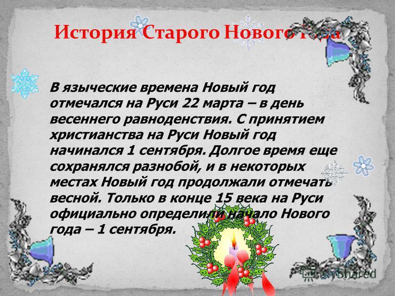 История Старого Нового Года В языческие времена Новый год отмечался на Руси 22 марта – в день весеннего равноденствия. С принятием христианства на Руси Новый год начинался 1 сентября. Долгое время еще сохранялся разнобой, и в некоторых местах Новый г