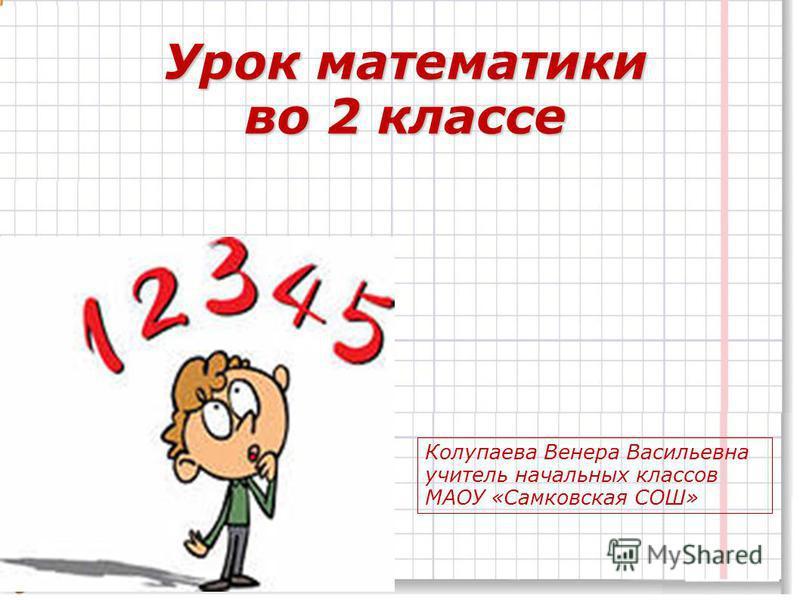 Урок математики во 2 классе Колупаева Венера Васильевна учитель начальных классов МАОУ «Самковская СОШ»