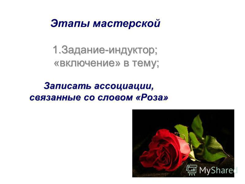Этапы мастерской 1.З адание-индуктор; «включение» в тему; Записать ассоциации, связанные со словом «Роза»