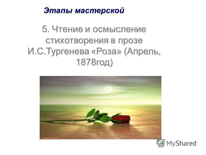 Этапы мастерской 5. Чтение и осмысление стихотворения в прозе И.С.Тургенева «Роза» (Апрель, 1878год)